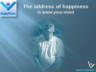 The Address of Happiness is www.your.mind Vadim Kotelnikov, Happy Victor