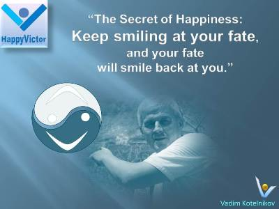 Happiness Way quotes: Keep smiling at your fate, and your fate will smile back at you. Vadim Kotelnikov